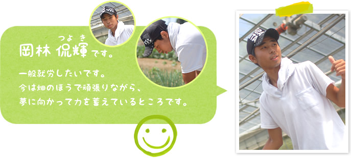 岡林 侃輝:一般就労したいです。 今は畑のほうで頑張りながら、 夢に向かって力を蓄えているところです。